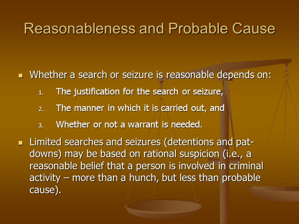Reasonableness and Probable Cause Whether a search or seizure is reasonable depends on: Whether a search or seizure is reasonable depends on: 1. The j
