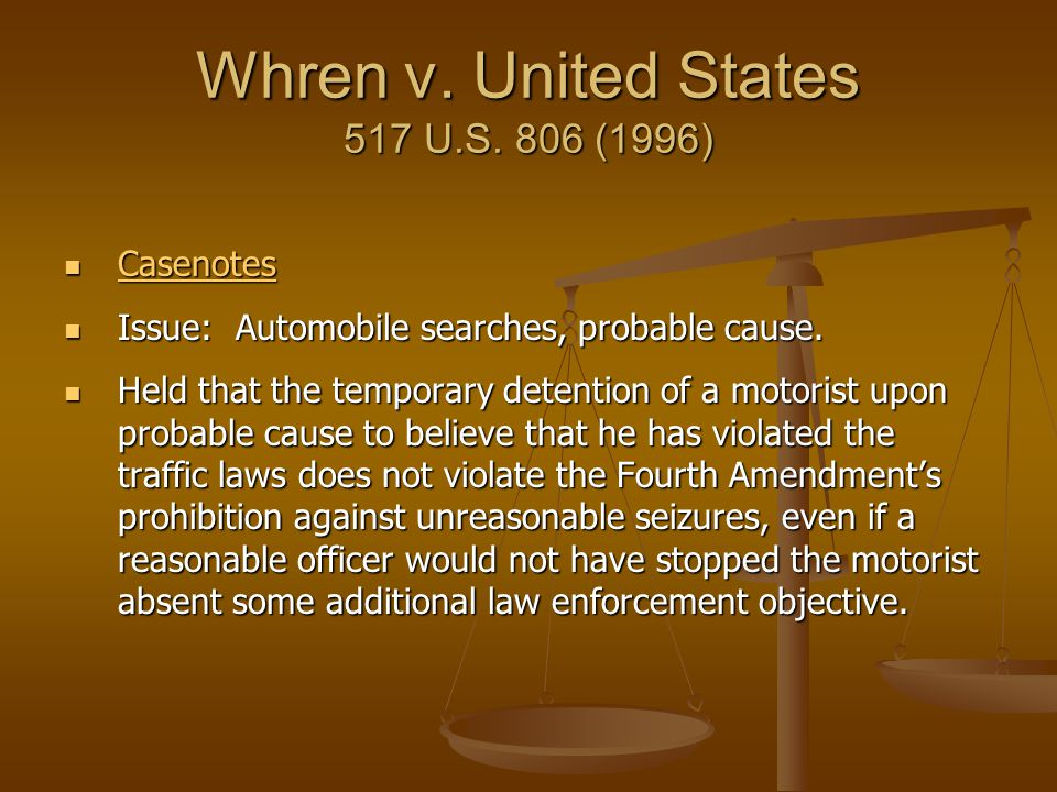 Whren v. United States 517 U.S. 806 (1996) Casenotes Casenotes Casenotes Issue: Automobile searches, probable cause. Issue: Automobile searches, proba