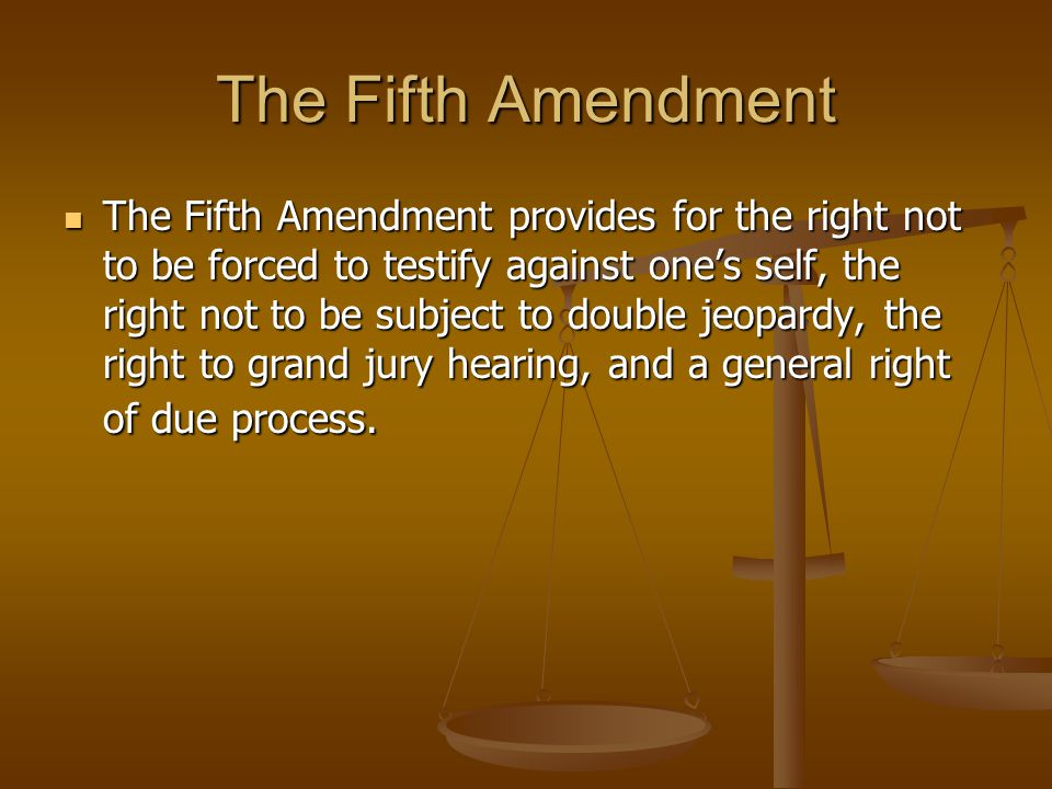 The Fifth Amendment The Fifth Amendment provides for the right not to be forced to testify against one's self, the right not to be subject to double j