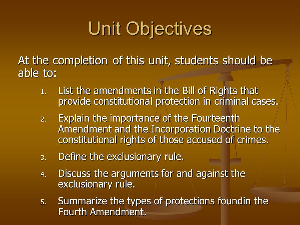 Unit Objectives At the completion of this unit, students should be able to: 1. List the amendments in the Bill of Rights that provide constitutional p