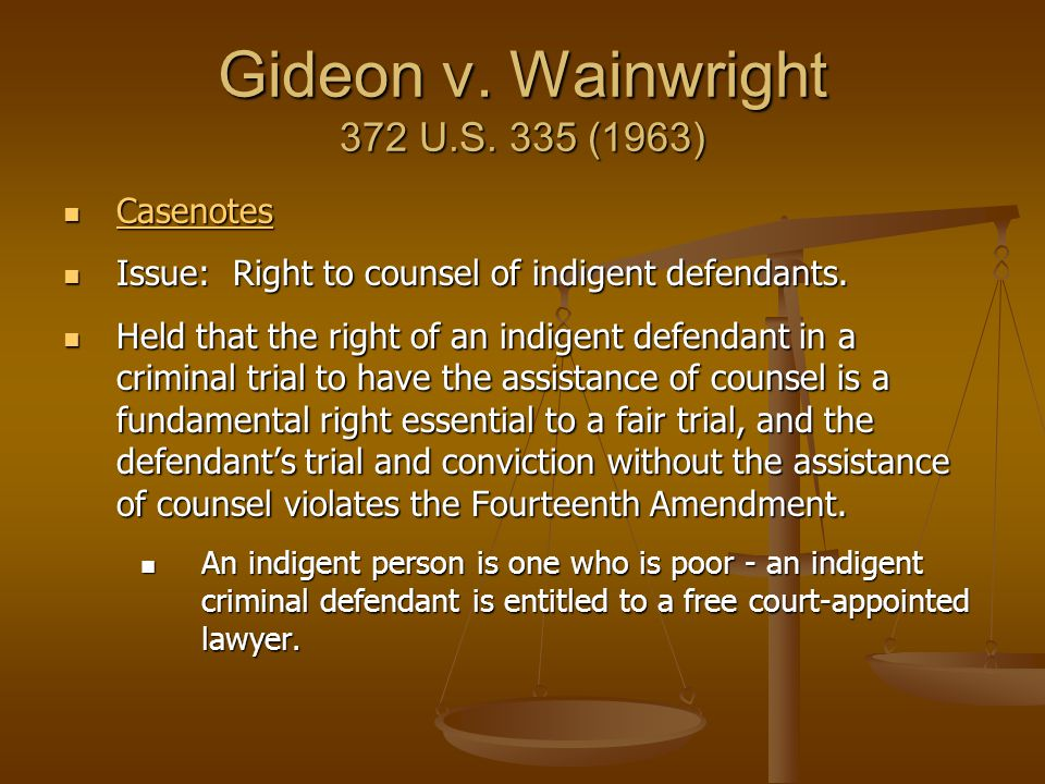 Gideon v. Wainwright 372 U.S. 335 (1963) Casenotes Casenotes Casenotes Issue: Right to counsel of indigent defendants. Issue: Right to counsel of indi