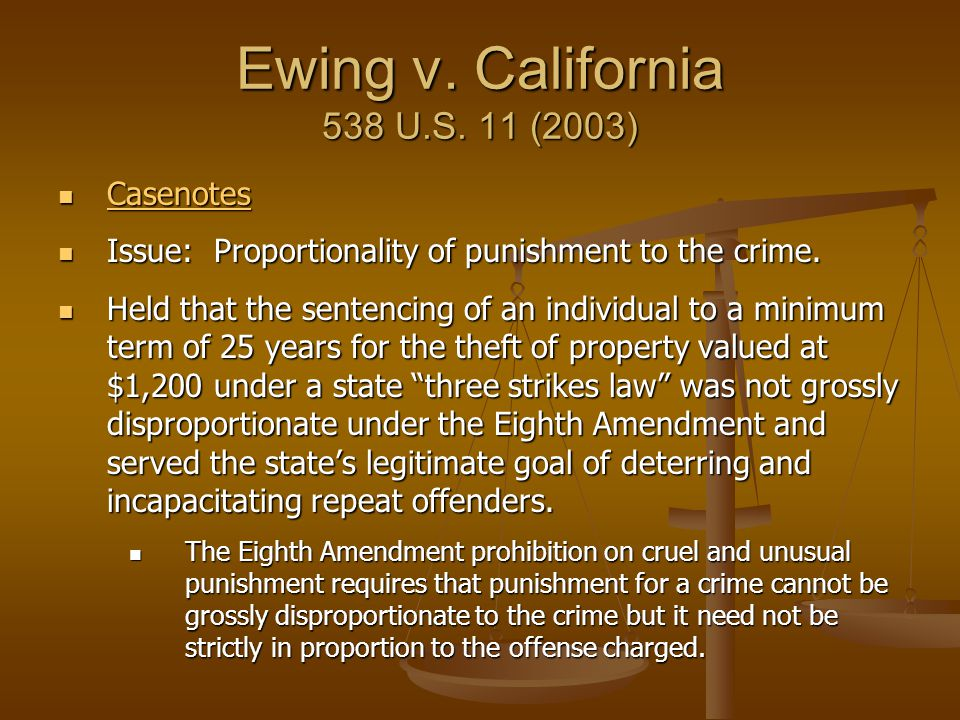 Ewing v. California 538 U.S. 11 (2003) Casenotes Casenotes Casenotes Issue: Proportionality of punishment to the crime. Issue: Proportionality of puni
