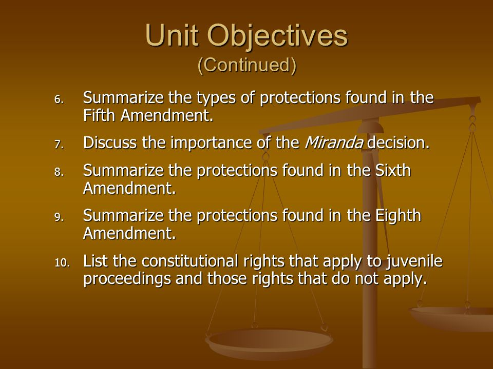 Unit Objectives (Continued) 6. Summarize the types of protections found in the Fifth Amendment. 7. Discuss the importance of the Miranda decision. 8.