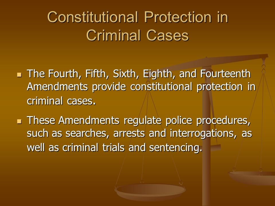 Constitutional Protection in Criminal Cases The Fourth, Fifth, Sixth, Eighth, and Fourteenth Amendments provide constitutional protection in criminal