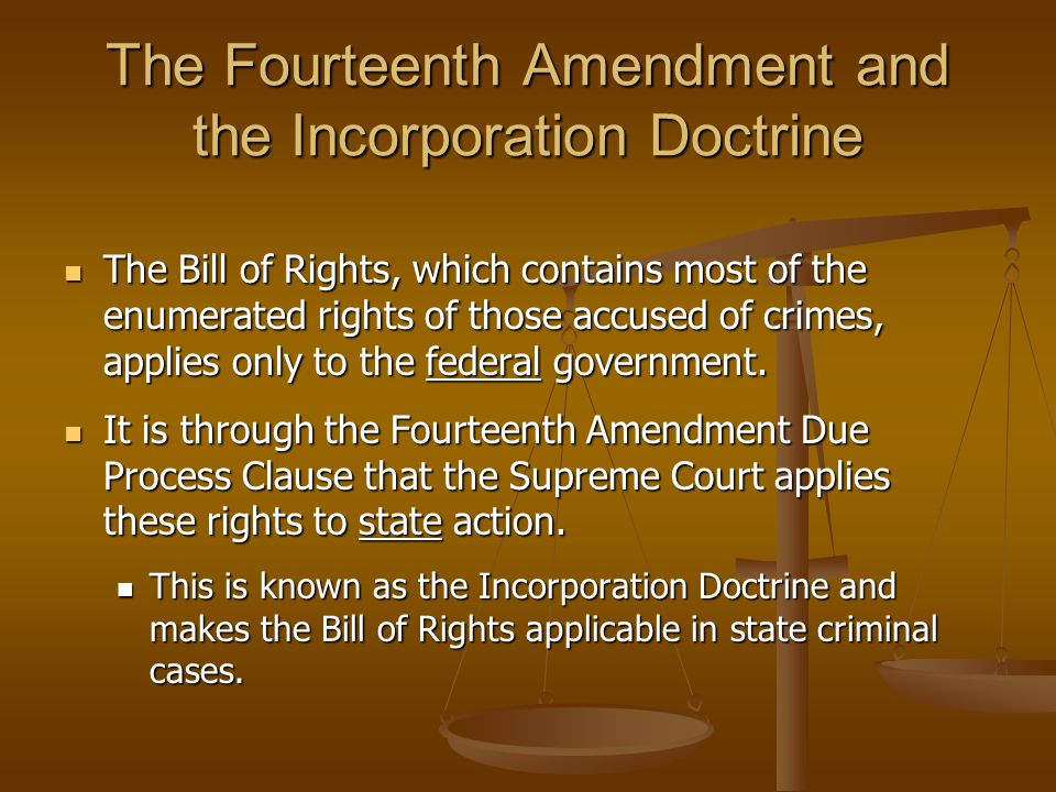 The Fourteenth Amendment and the Incorporation Doctrine The Bill of Rights, which contains most of the enumerated rights of those accused of crimes, a
