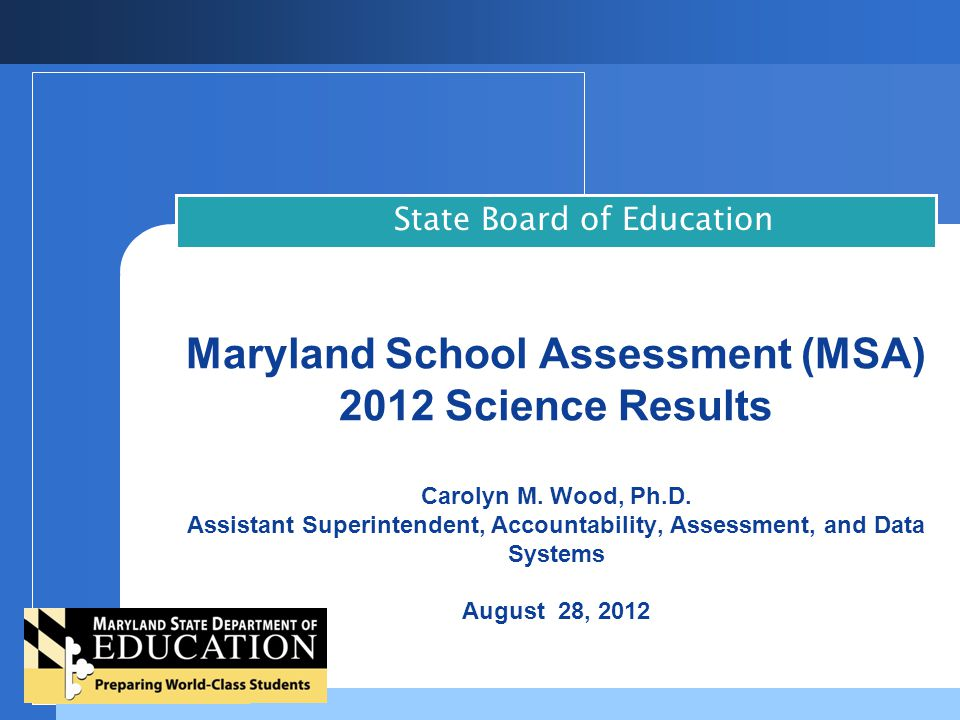 2012 MSA Science Results  MSA meets requirement to test students in science at least once in elementary, middle, and high school (HSA Biology)  Fifth reporting year  Tests administered in grades 5 and 8  Science results are reported and included in the School Performance Index