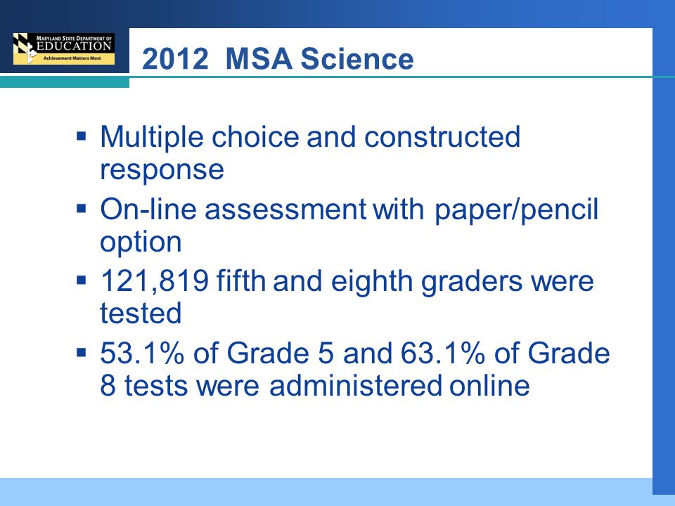 2012 MSA Science  Multiple choice and constructed response  On-line assessment with paper/pencil option  121,819 fifth and eighth graders were tested  53.1% of Grade 5 and 63.1% of Grade 8 tests were administered online
