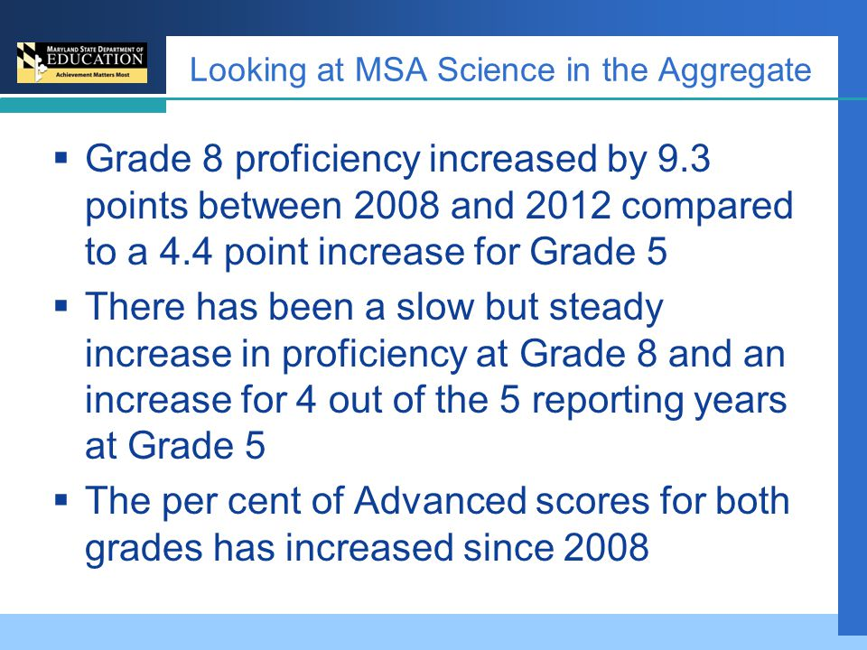 Looking at MSA Science in the Aggregate  Grade 8 proficiency increased by 9.3 points between 2008 and 2012 compared to a 4.4 point increase for Grade 5  There has been a slow but steady increase in proficiency at Grade 8 and an increase for 4 out of the 5 reporting years at Grade 5  The per cent of Advanced scores for both grades has increased since 2008