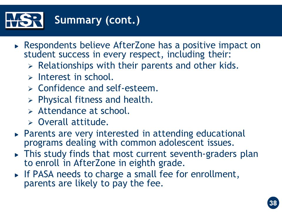 38 Summary (cont.) Respondents believe AfterZone has a positive impact on student success in every respect, including their:  Relationships with their parents and other kids.