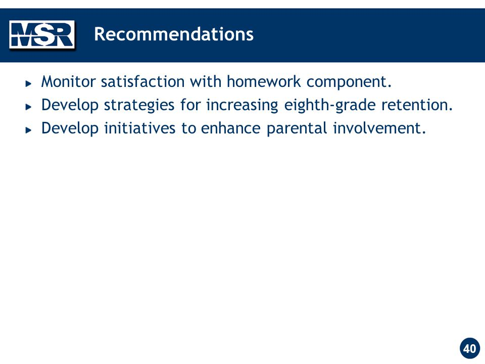 40 Recommendations Monitor satisfaction with homework component. Develop strategies for increasing eighth-grade retention. Develop initiatives to enha