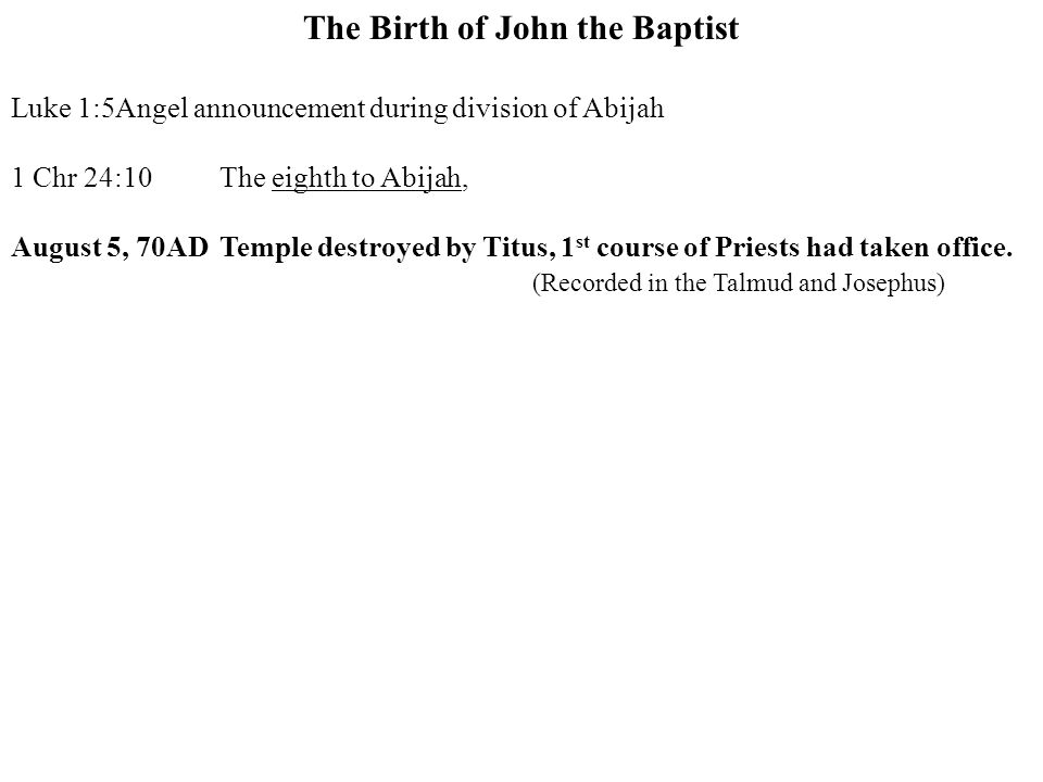 The Birth of John the Baptist Luke 1:5Angel announcement during division of Abijah 1 Chr 24:10The eighth to Abijah, August 5, 70ADTemple destroyed by Titus, 1 st course of Priests had taken office.