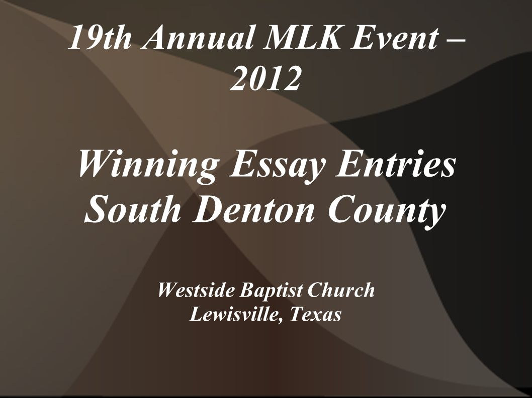 19th Annual MLK Event – 2012 Winning Essay Entries South Denton County Westside Baptist Church Lewisville, Texas