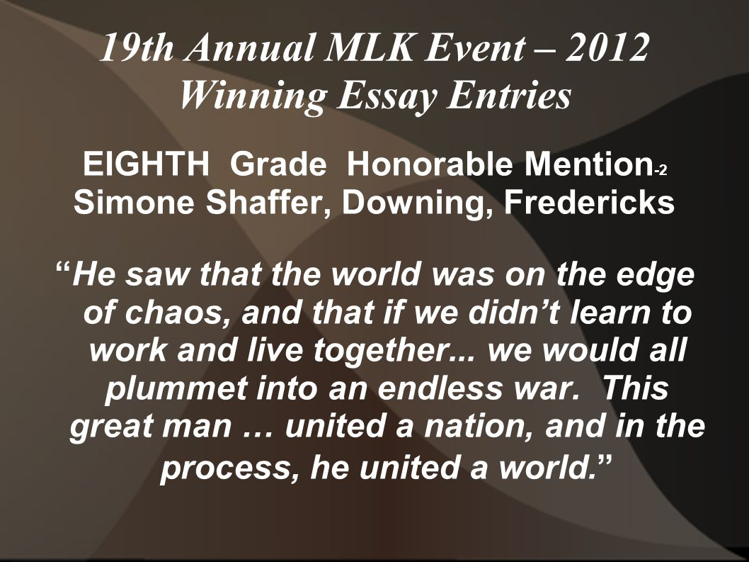 19th Annual MLK Event – 2012 Winning Essay Entries EIGHTH Grade Honorable Mention -2 Simone Shaffer, Downing, Fredericks He saw that the world was on the edge of chaos, and that if we didn't learn to work and live together...