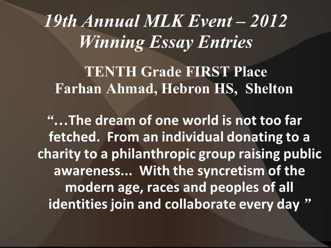 19th Annual MLK Event – 2012 Winning Essay Entries TENTH Grade FIRST Place Farhan Ahmad, Hebron HS, Shelton … The dream of one world is not too far fetched.