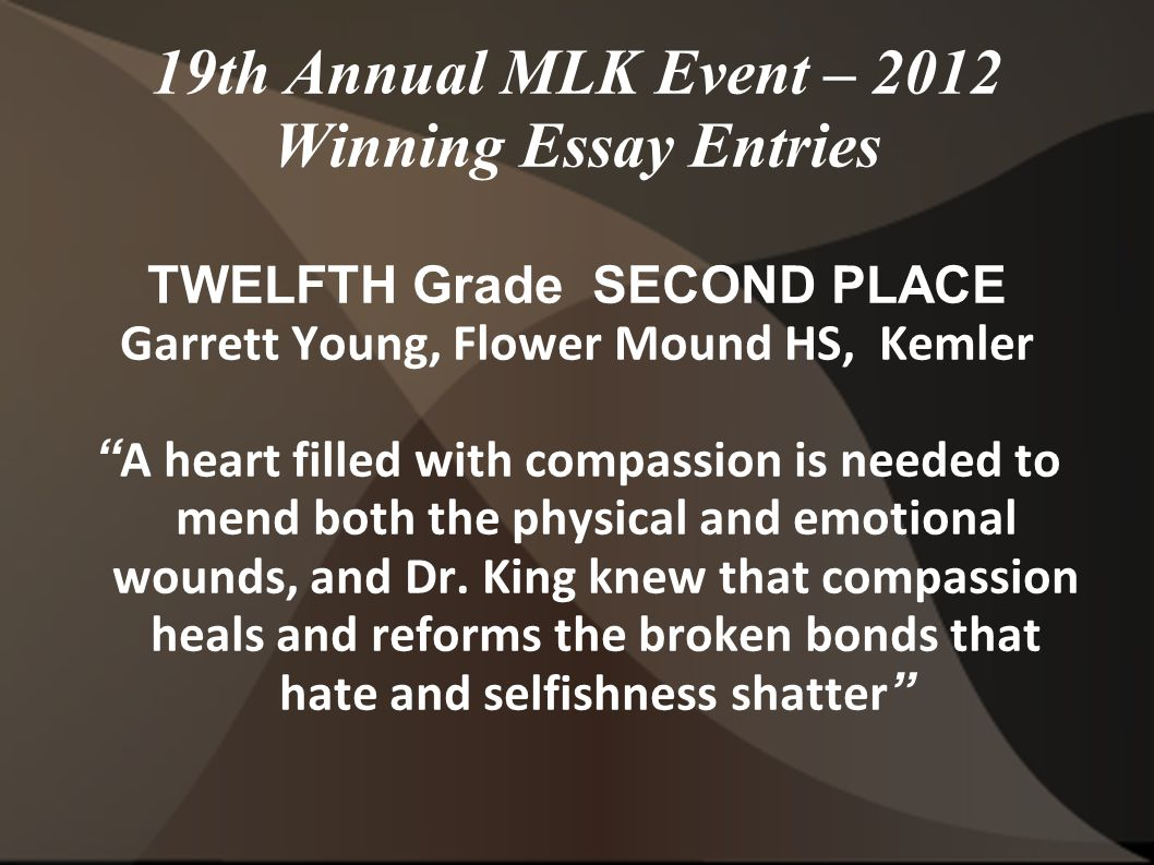 19th Annual MLK Event – 2012 Winning Essay Entries TWELFTH Grade SECOND PLACE Garrett Young, Flower Mound HS, Kemler A heart filled with compassion is needed to mend both the physical and emotional wounds, and Dr.