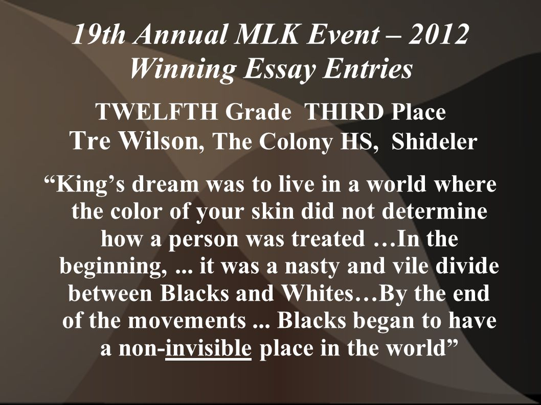 19th Annual MLK Event – 2012 Winning Essay Entries TWELFTH Grade THIRD Place Tre Wilson, The Colony HS, Shideler King's dream was to live in a world where the color of your skin did not determine how a person was treated …In the beginning,...