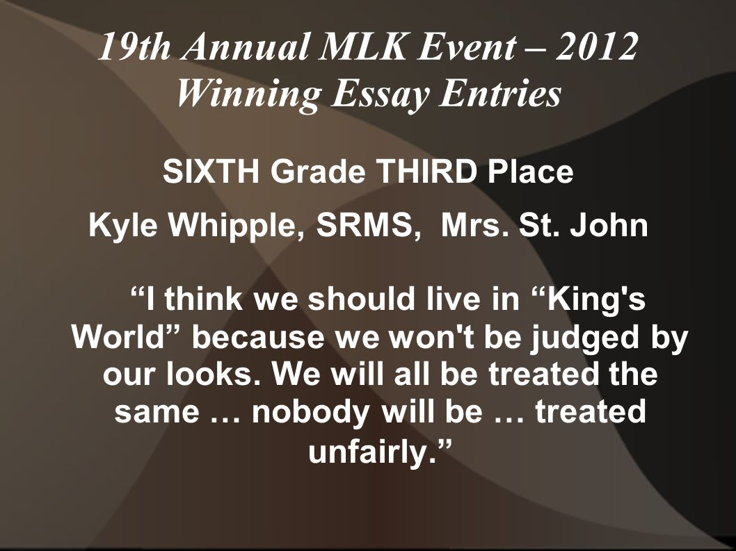 19th Annual MLK Event – 2012 Winning Essay Entries SIXTH Grade THIRD Place Kyle Whipple, SRMS, Mrs.