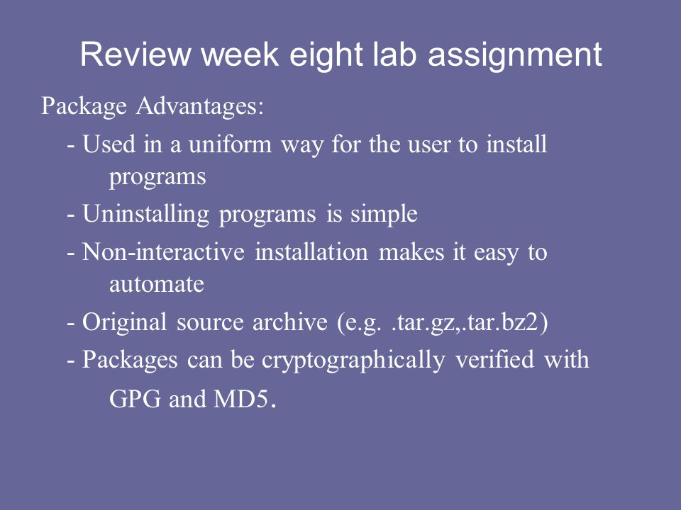 Review week eight lab assignment Package Advantages: - Used in a uniform way for the user to install programs - Uninstalling programs is simple - Non-