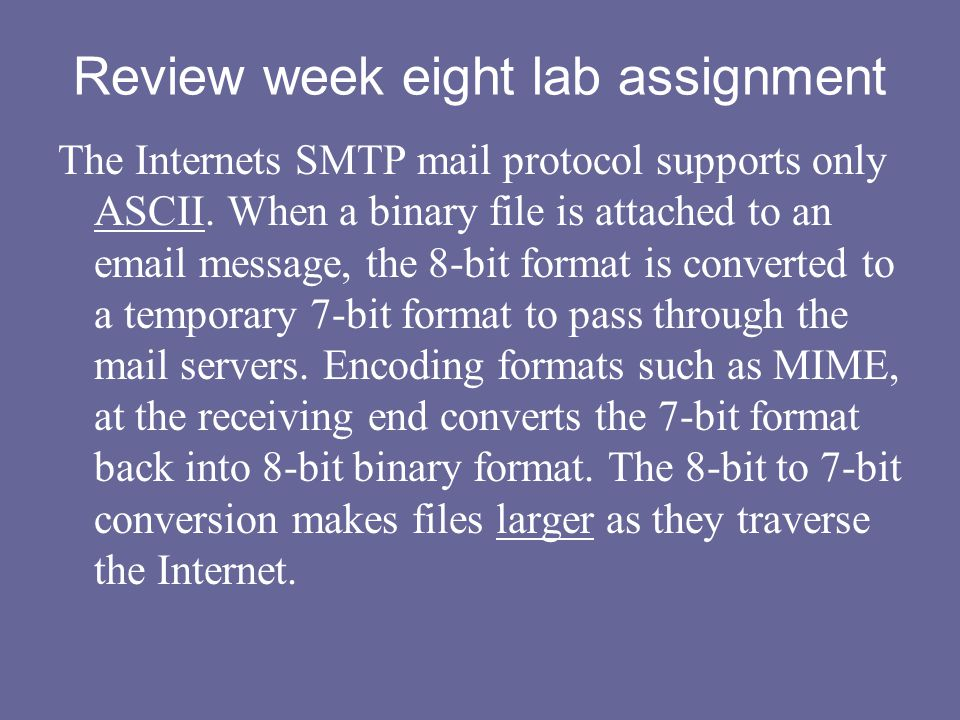 Review week eight lab assignment The Internets SMTP mail protocol supports only ASCII. When a binary file is attached to an email message, the 8-bit f