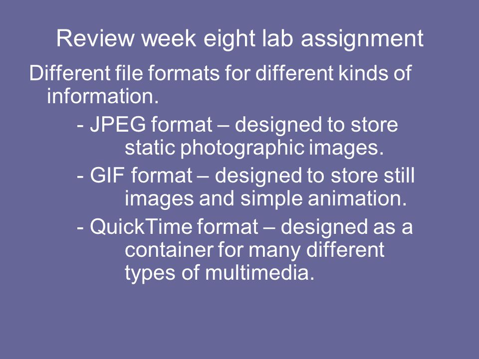 Review week eight lab assignment Different file formats for different kinds of information. - JPEG format – designed to store static photographic imag