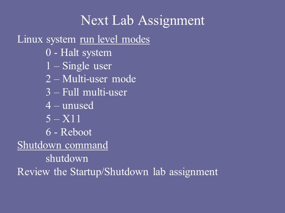 Next Lab Assignment Linux system run level modes 0 - Halt system 1 – Single user 2 – Multi-user mode 3 – Full multi-user 4 – unused 5 – X11 6 - Reboot