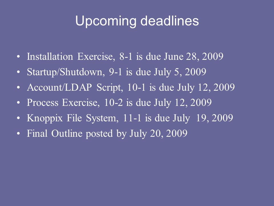 Upcoming deadlines Installation Exercise, 8-1 is due June 28, 2009 Startup/Shutdown, 9-1 is due July 5, 2009 Account/LDAP Script, 10-1 is due July 12,