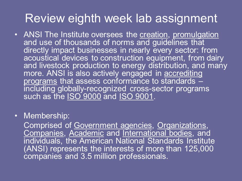 Review eighth week lab assignment ANSI The Institute oversees the creation, promulgation and use of thousands of norms and guidelines that directly im