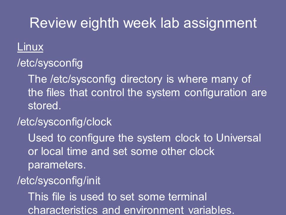 Review eighth week lab assignment Linux /etc/sysconfig The /etc/sysconfig directory is where many of the files that control the system configuration a