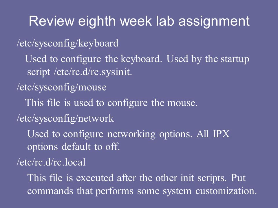 Review eighth week lab assignment /etc/sysconfig/keyboard Used to configure the keyboard. Used by the startup script /etc/rc.d/rc.sysinit. /etc/syscon
