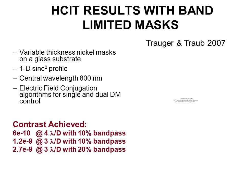 HCIT RESULTS WITH BAND LIMITED MASKS –Variable thickness nickel masks on a glass substrate –1-D sinc 2 profile –Central wavelength 800 nm –Electric Field Conjugation algorithms for single and dual DM control Contrast Achieved : 6e-10 @ 4 /D with 10% bandpass 1.2e-9 @ 3 /D with 10% bandpass 2.7e-9 @ 3 /D with 20% bandpass Trauger & Traub 2007