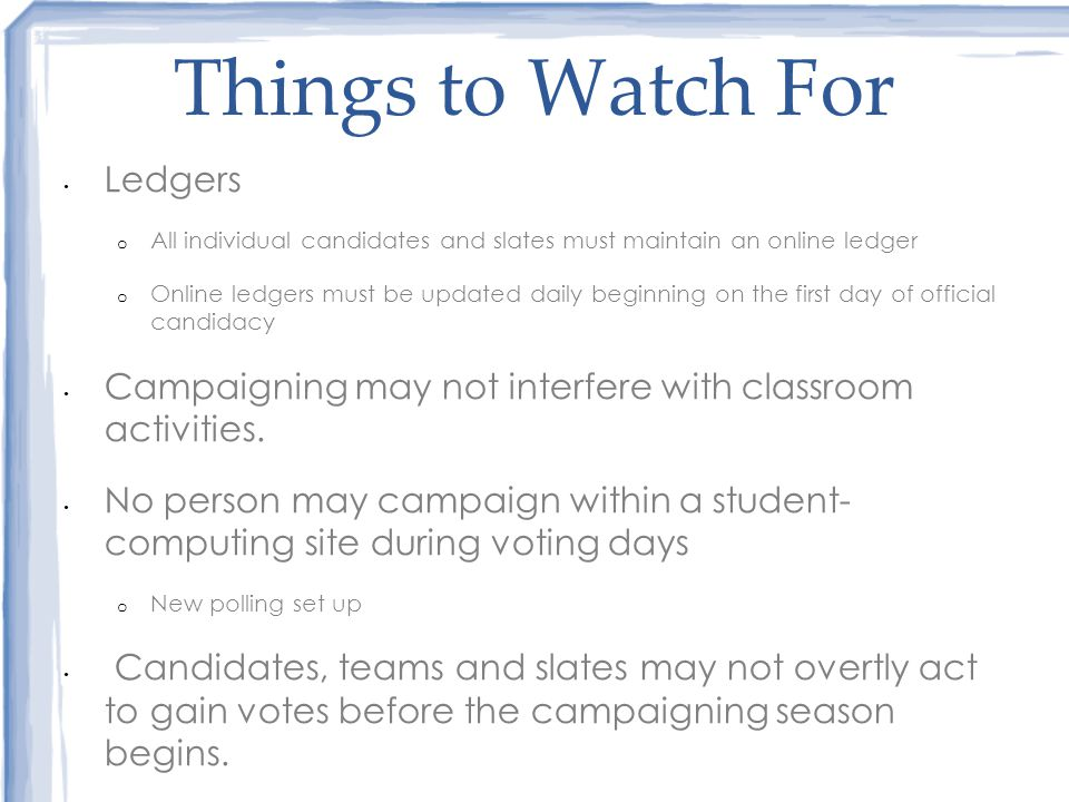 Things to Watch For Ledgers o All individual candidates and slates must maintain an online ledger o Online ledgers must be updated daily beginning on the first day of official candidacy Campaigning may not interfere with classroom activities.