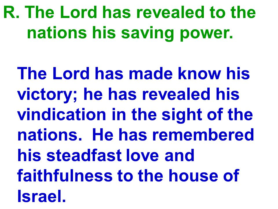 R.The Lord has revealed to the nations his saving power.