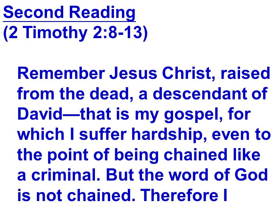Second Reading (2 Timothy 2:8-13) Remember Jesus Christ, raised from the dead, a descendant of David—that is my gospel, for which I suffer hardship, even to the point of being chained like a criminal.