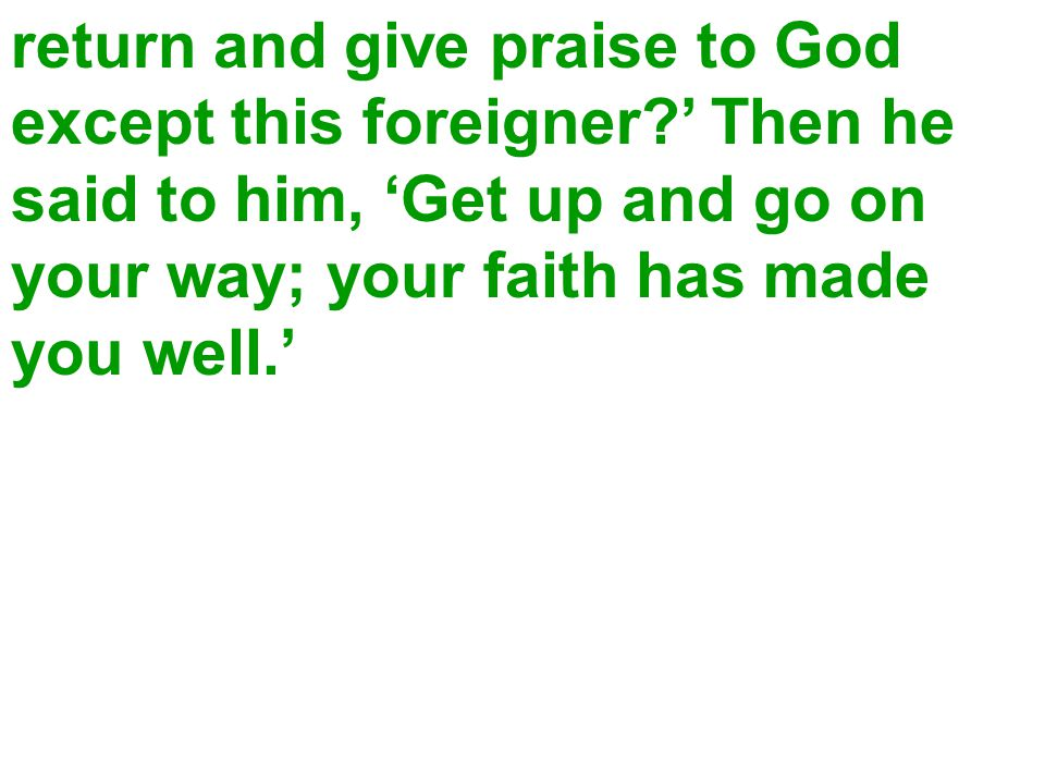 return and give praise to God except this foreigner?' Then he said to him, 'Get up and go on your way; your faith has made you well.'