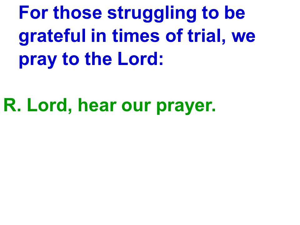 For those struggling to be grateful in times of trial, we pray to the Lord: R.
