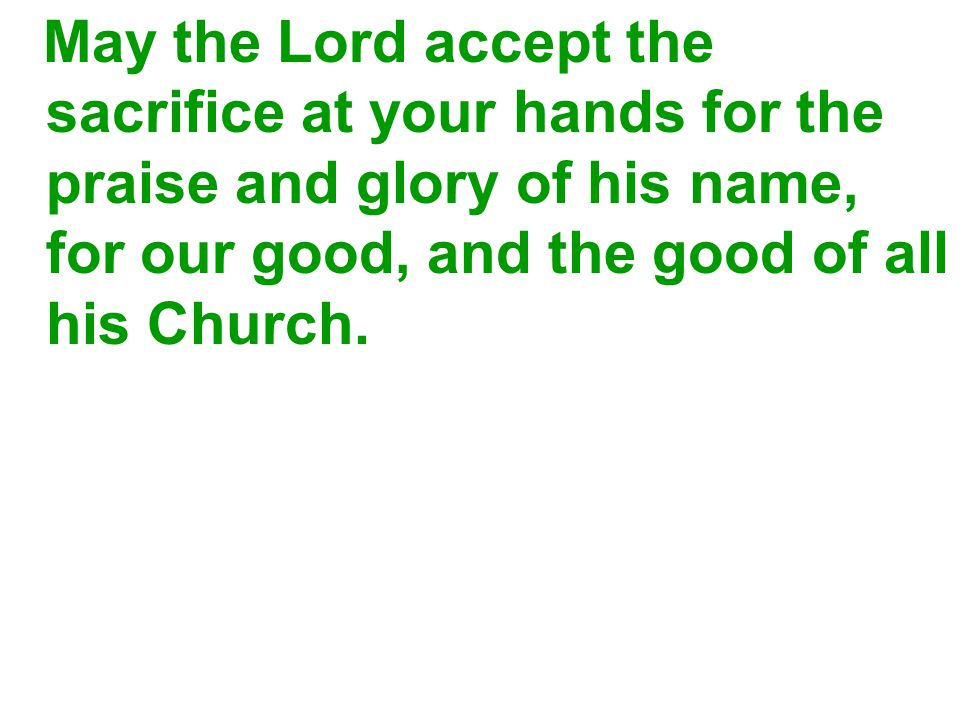 May the Lord accept the sacrifice at your hands for the praise and glory of his name, for our good, and the good of all his Church.