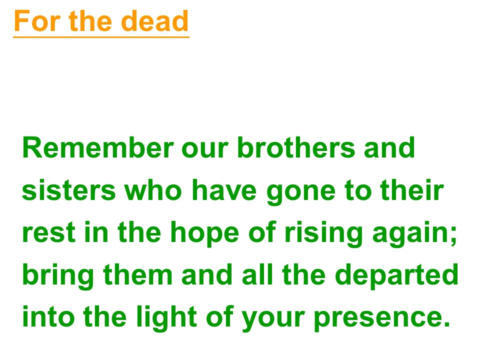 For the dead Remember our brothers and sisters who have gone to their rest in the hope of rising again; bring them and all the departed into the light of your presence.
