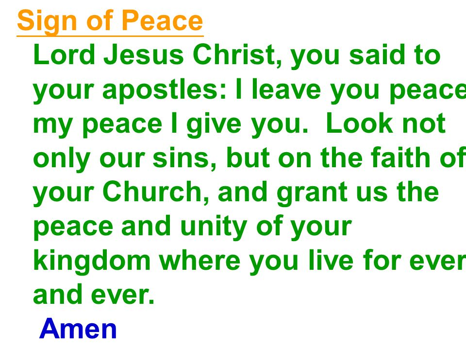 Sign of Peace Lord Jesus Christ, you said to your apostles: I leave you peace, my peace I give you.