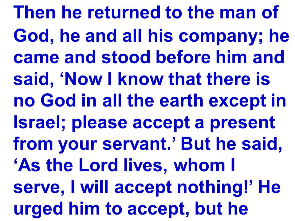 Then he returned to the man of God, he and all his company; he came and stood before him and said, 'Now I know that there is no God in all the earth except in Israel; please accept a present from your servant.' But he said, 'As the Lord lives, whom I serve, I will accept nothing!' He urged him to accept, but he