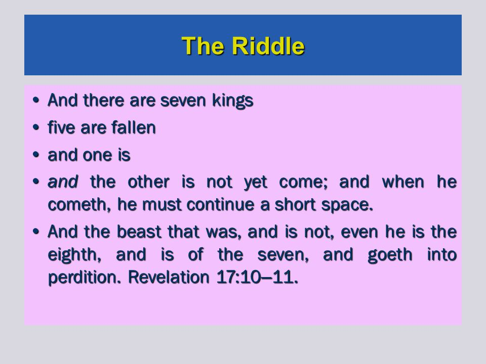 The Riddle And there are seven kingsAnd there are seven kings five are fallenfive are fallen and one isand one is and the other is not yet come; and when he cometh, he must continue a short space.and the other is not yet come; and when he cometh, he must continue a short space.