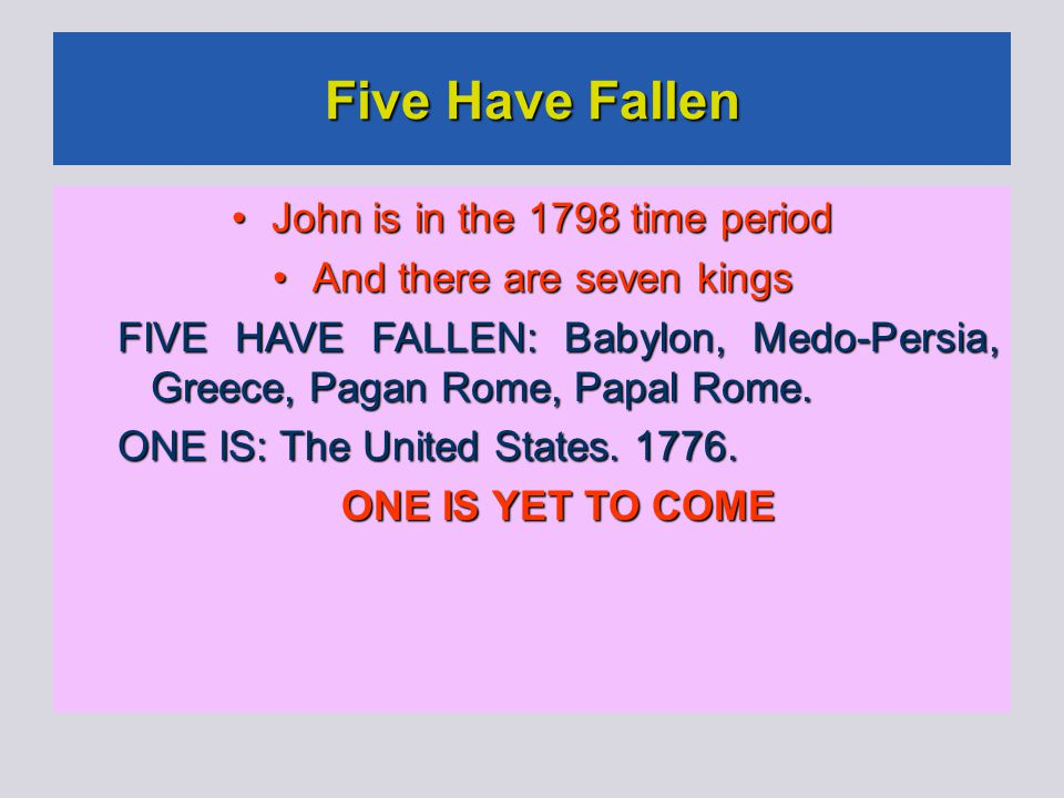 Five Have Fallen John is in the 1798 time period John is in the 1798 time period And there are seven kings And there are seven kings FIVE HAVE FALLEN: