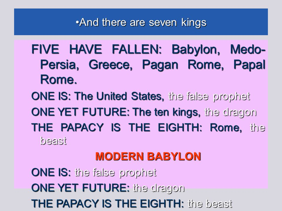 And there are seven kings And there are seven kings FIVE HAVE FALLEN: Babylon, Medo- Persia, Greece, Pagan Rome, Papal Rome.