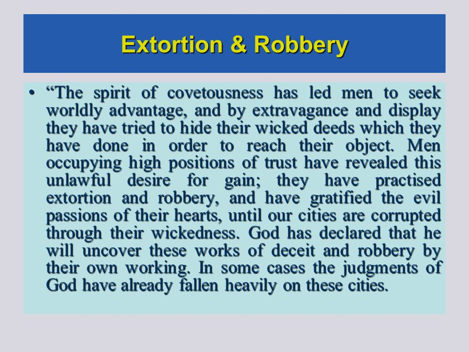 Extortion & Robbery The spirit of covetousness has led men to seek worldly advantage, and by extravagance and display they have tried to hide their wicked deeds which they have done in order to reach their object.