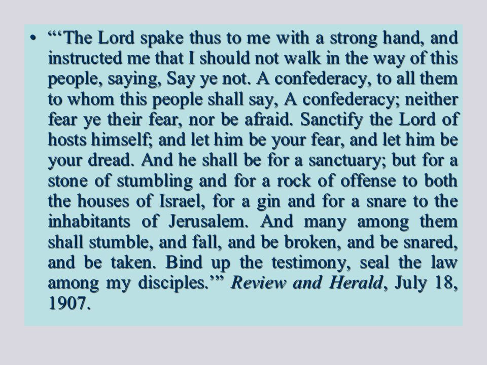 """""""'The Lord spake thus to me with a strong hand, and instructed me that I should not walk in the way of this people, saying, Say ye not. A confederacy,"""