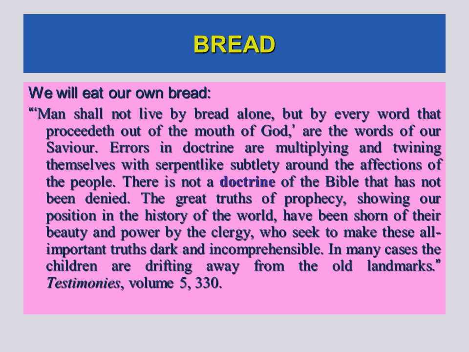 BREAD We will eat our own bread: ' Man shall not live by bread alone, but by every word that proceedeth out of the mouth of God, ' are the words of our Saviour.