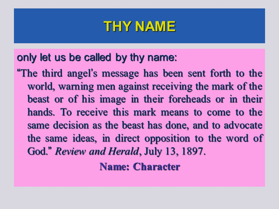 THY NAME only let us be called by thy name: The third angel ' s message has been sent forth to the world, warning men against receiving the mark of the beast or of his image in their foreheads or in their hands.