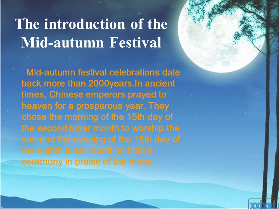 Mid-autumn festival celebrations date back more than 2000 years.In ancient times,Chinese emperors prayed to heaven for a prosperous year.They chose the morning of the 15th day of the second lunar month to worship the sun and the evening of the 15th day of the eighth lunar month to hold a ceremony in praise of the moon The origins of Mid-autumn Festival
