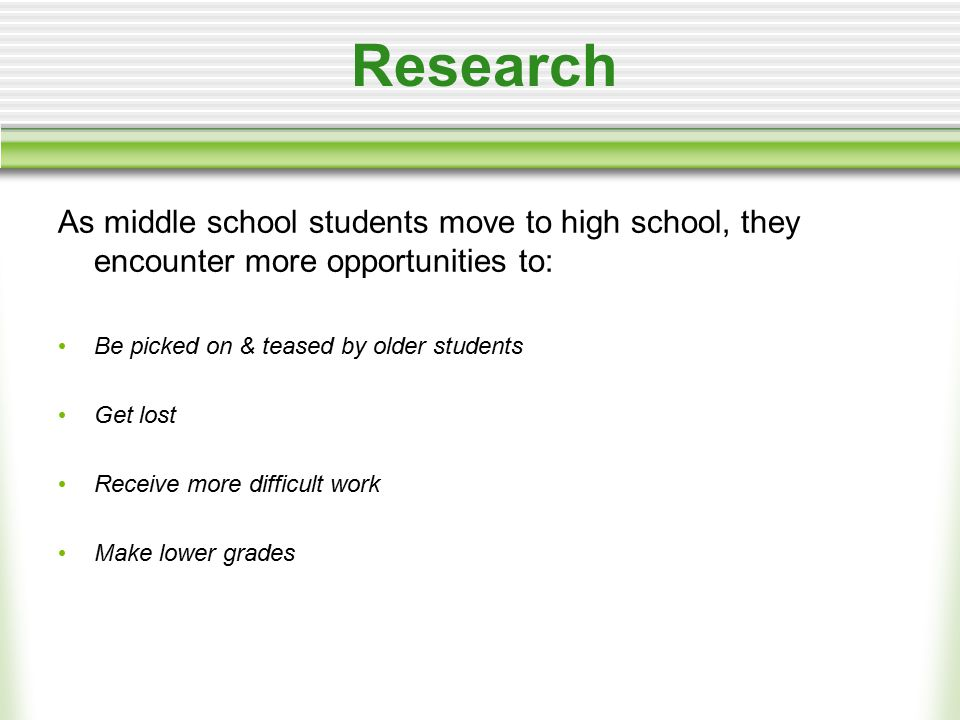 Research As middle school students move to high school, they encounter more opportunities to: Be picked on & teased by older students Get lost Receive more difficult work Make lower grades