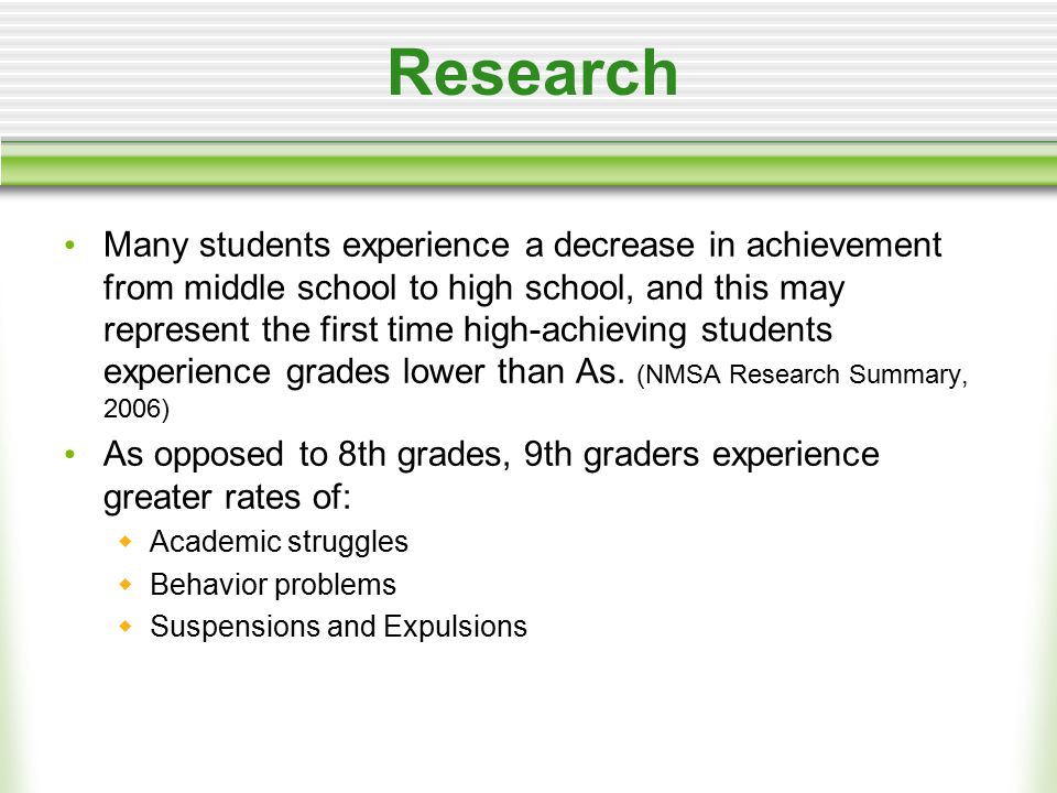 Research Many students experience a decrease in achievement from middle school to high school, and this may represent the first time high-achieving students experience grades lower than As.