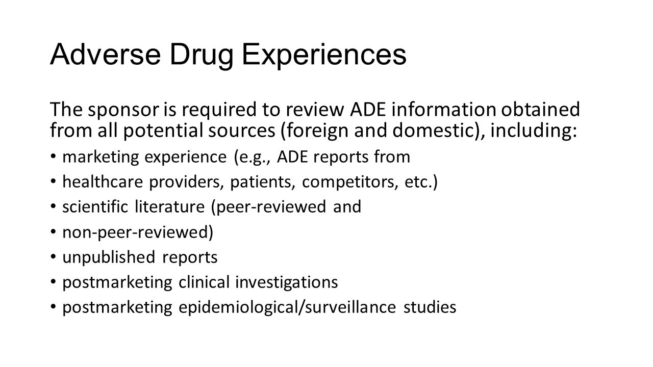 Adverse Drug Experiences The sponsor is required to review ADE information obtained from all potential sources (foreign and domestic), including: mark